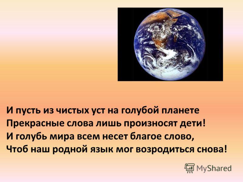 И пусть из чистых уст на голубой планете Прекрасные слова лишь произносят дети! И голубь мира всем несет благое слово, Чтоб наш родной язык мог возродиться снова!