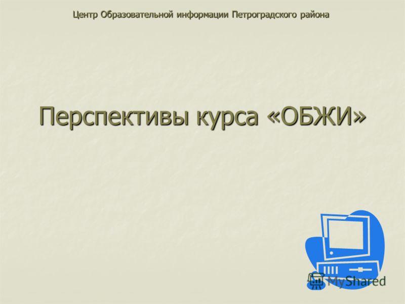 Перспективы курса «ОБЖИ» Центр Образовательной информации Петроградского района
