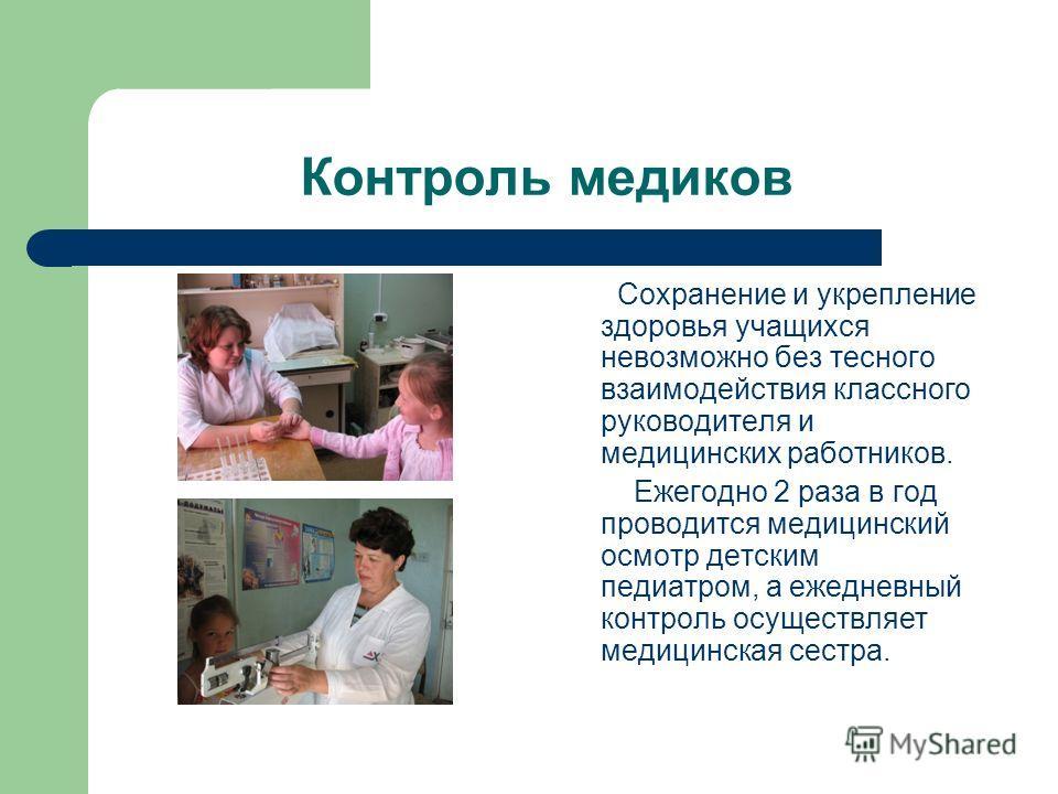 Контроль медиков Сохранение и укрепление здоровья учащихся невозможно без тесного взаимодействия классного руководителя и медицинских работников. Ежегодно 2 раза в год проводится медицинский осмотр детским педиатром, а ежедневный контроль осуществляе