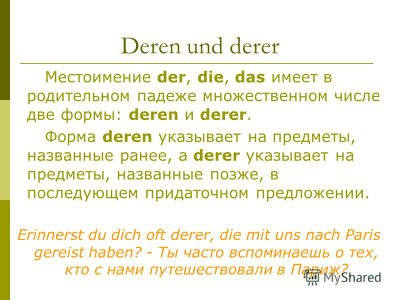 Deren und derer Местоимение der, die, das имеет в родительном падеже множественном числе две формы: deren и derer. Форма deren указывает на предметы, названные ранее, а derer указывает на предметы, названные позже, в последующем придаточном предложен