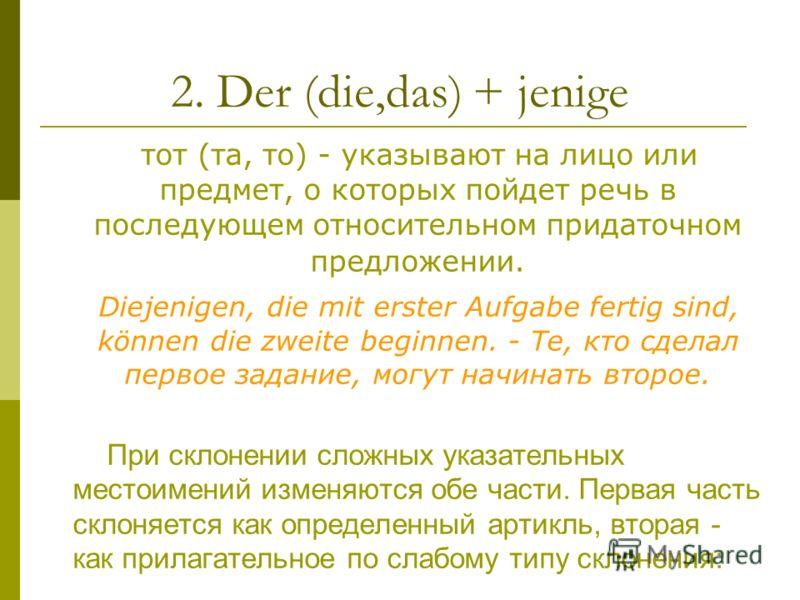2. Der (die,das) + jenige тот (та, то) - указывают на лицо или предмет, о которых пойдет речь в последующем относительном придаточном предложении. Diejenigen, die mit erster Aufgabe fertig sind, können die zweite beginnen. - Те, кто сделал первое зад