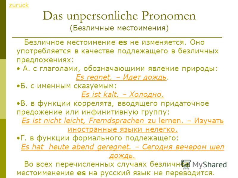 Das unpersonliche Pronomen (Безличные местоимения) zuruck Безличное местоимение es не изменяется. Оно употребляется в качестве подлежащего в безличных предложениях: А. с глаголами, обозначающими явление природы: Es regnet. – Идет дождь. Б. с именным