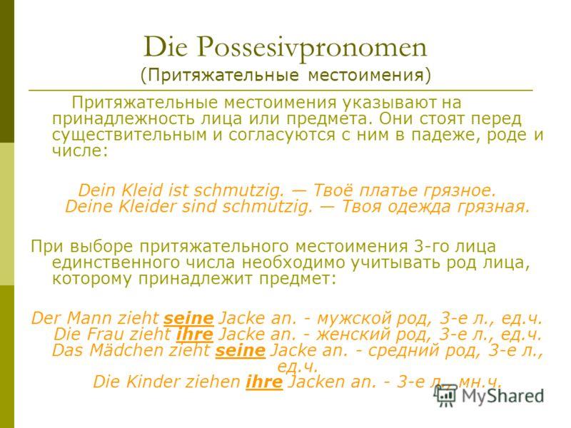 Die Possesivpronomen (Притяжательные местоимения) Притяжательные местоимения указывают на принадлежность лица или предмета. Они стоят перед существительным и согласуются с ним в падеже, роде и числе: Dein Kleid ist schmutzig. Твоё платье грязное. Dei