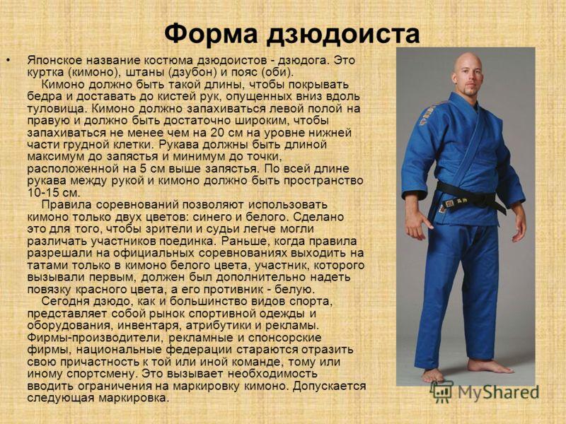 Форма дзюдоиста Японское название костюма дзюдоистов - дзюдога. Это куртка (кимоно), штаны (дзубон) и пояс (оби). Кимоно должно быть такой длины, чтобы покрывать бедра и доставать до кистей рук, опущенных вниз вдоль туловища. Кимоно должно запахивать