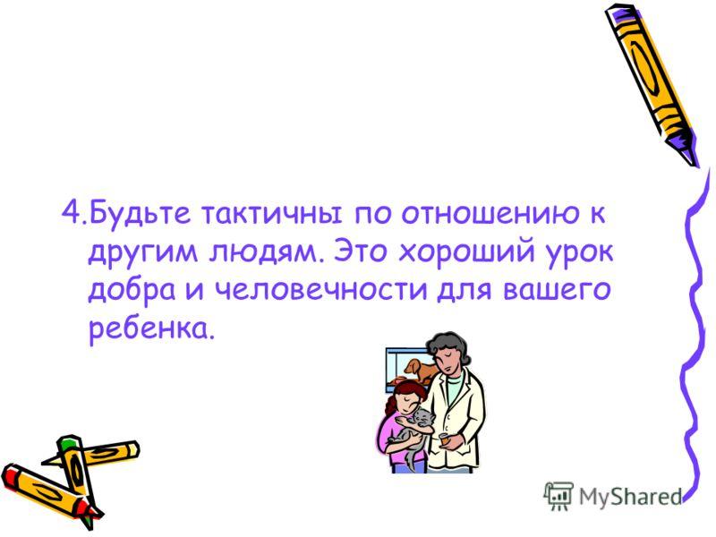 4.Будьте тактичны по отношению к другим людям. Это хороший урок добра и человечности для вашего ребенка.