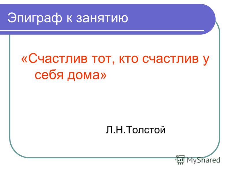 Эпиграф к занятию «Счастлив тот, кто счастлив у себя дома» Л.Н.Толстой