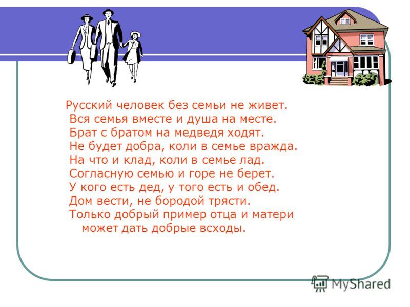 Русский человек без семьи не живет. Вся семья вместе и душа на месте. Брат с братом на медведя ходят. Не будет добра, коли в семье вражда. На что и клад, коли в семье лад. Согласную семью и горе не берет. У кого есть дед, у того есть и обед. Дом вест