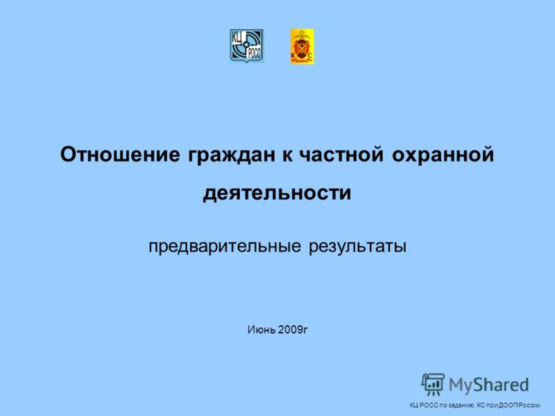 Отношение граждан к частной охранной деятельности предварительные результаты Июнь 2009г КЦ РОСС по заданию КС при ДООП России