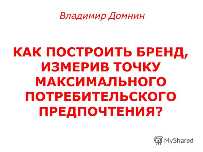КАК ПОСТРОИТЬ БРЕНД, ИЗМЕРИВ ТОЧКУ МАКСИМАЛЬНОГО ПОТРЕБИТЕЛЬСКОГО ПРЕДПОЧТЕНИЯ? Владимир Домнин