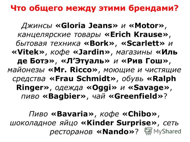 Что общего между этими брендами? Джинсы «Gloria Jeans» и «Motor», канцелярские товары «Erich Krause», бытовая техника «Bork», «Scarlett» и «Vitek», кофе «Jardin», магазины «Иль де Ботэ», «ЛЭтуаль» и «Рив Гош», майонезы «Mr. Ricco», моющие и чистящие