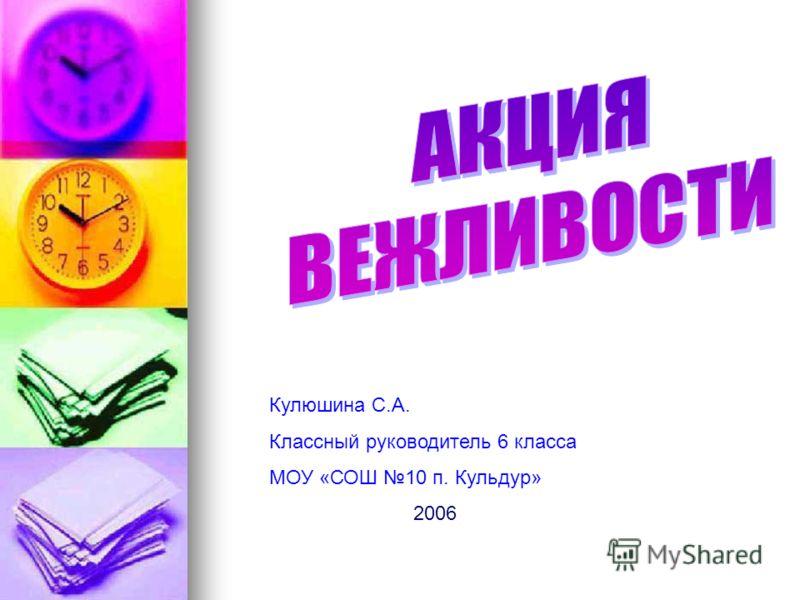 Кулюшина С.А. Классный руководитель 6 класса МОУ «СОШ 10 п. Кульдур» 2006