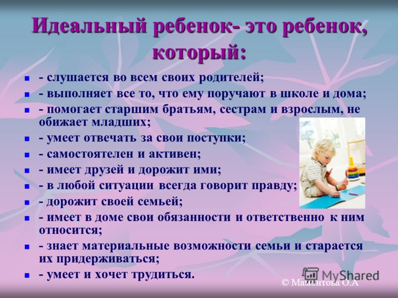 Идеальный ребенок- это ребенок, который: - слушается во всем своих родителей; - выполняет все то, что ему поручают в школе и дома; - помогает старшим братьям, сестрам и взрослым, не обижает младших; - умеет отвечать за свои поступки; - самостоятелен