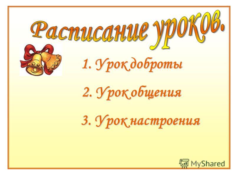 1. Урок доброты 2. Урок общения 3. Урок настроения 3. Урок настроения