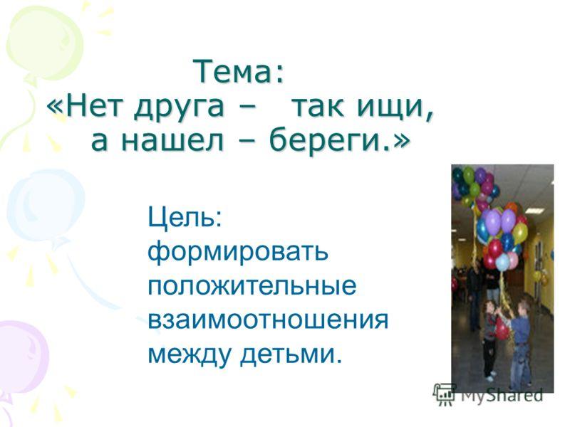 Тема: «Нет друга – так ищи, а нашел – береги.» Цель: формировать положительные взаимоотношения между детьми.