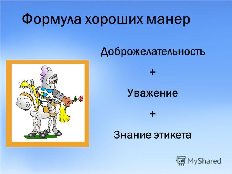 Формула хороших манер Доброжелательность + Уважение + Знание этикета