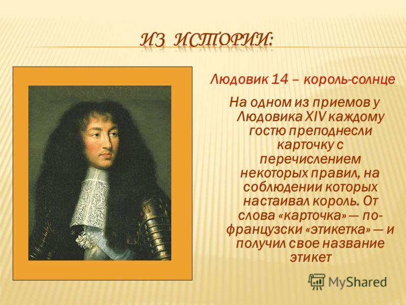 Людовик 14 – король-солнце На одном из приемов у Людовика XIV каждому гостю преподнесли карточку с перечислением некоторых правил, на соблюдении которых настаивал король. От слова «карточка» по- французски «этикетка» и получил свое название этикет
