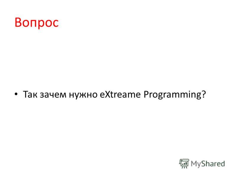 Вопрос Так зачем нужно eXtreame Programming?
