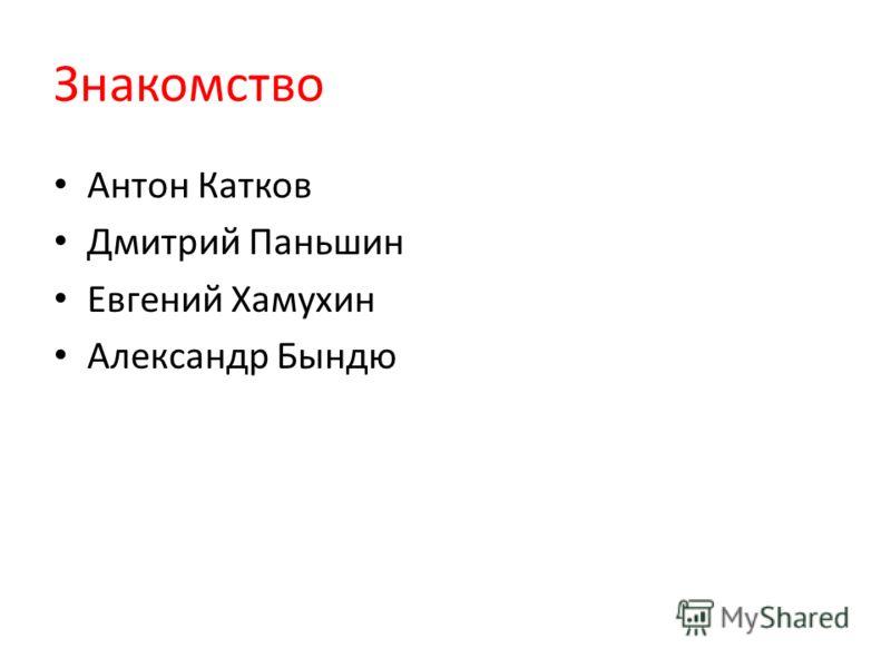 Знакомство Антон Катков Дмитрий Паньшин Евгений Хамухин Александр Бындю