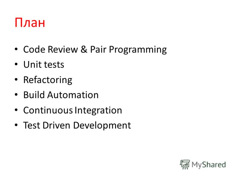 План Code Review & Pair Programming Unit tests Refactoring Build Automation Continuous Integration Test Driven Development