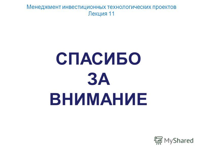 Менеджмент инвестиционных технологических проектов Лекция 11 СПАСИБО ЗА ВНИМАНИЕ