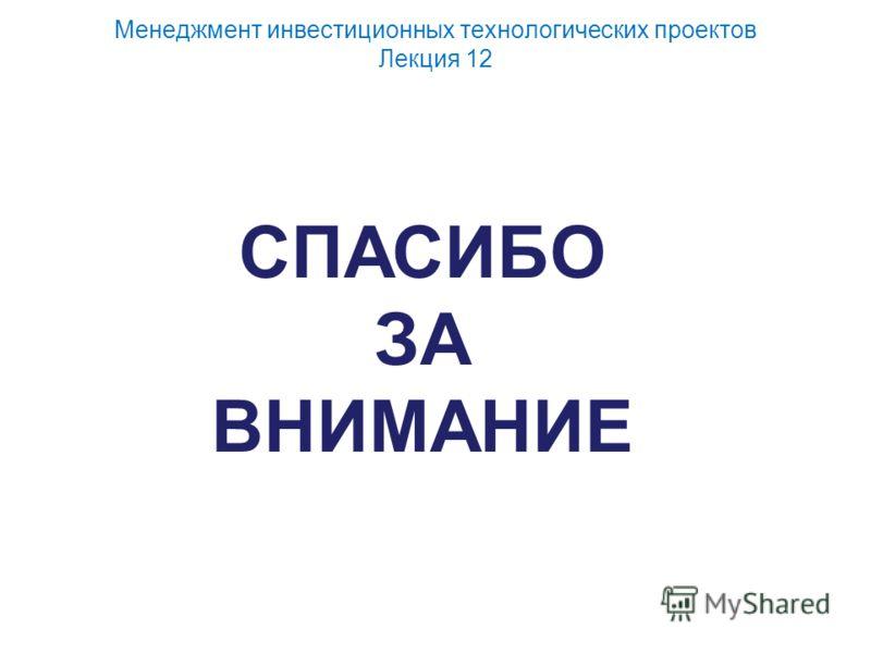 Менеджмент инвестиционных технологических проектов Лекция 12 СПАСИБО ЗА ВНИМАНИЕ