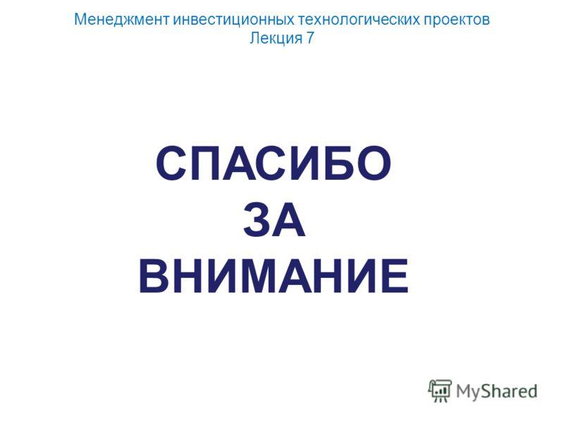 Менеджмент инвестиционных технологических проектов Лекция 7 СПАСИБО ЗА ВНИМАНИЕ