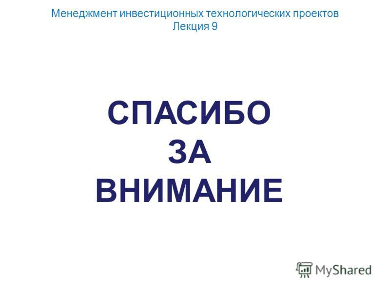 Менеджмент инвестиционных технологических проектов Лекция 9 СПАСИБО ЗА ВНИМАНИЕ