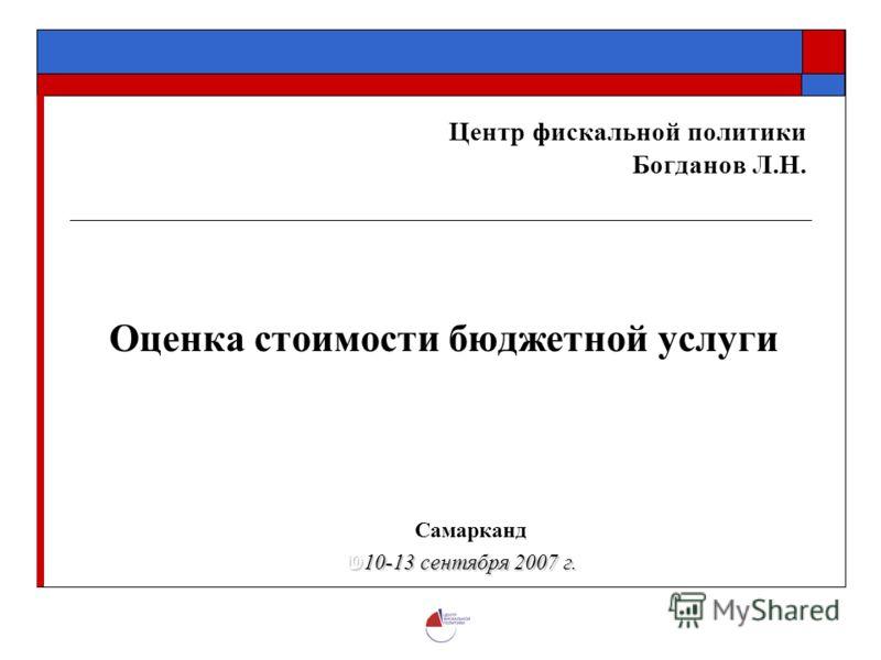 Центр фискальной политики Богданов Л.Н. Оценка стоимости бюджетной услуги Самарканд 10-13 сентября 2007 г. 10-13 сентября 2007 г.