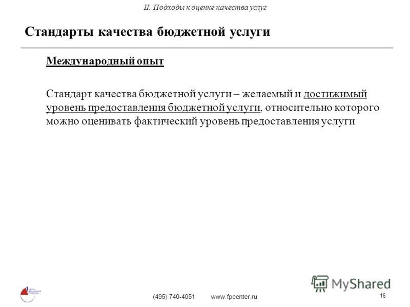 (495) 740-4051 www.fpcenter.ru 16 Стандарты качества бюджетной услуги Международный опыт Стандарт качества бюджетной услуги – желаемый и достижимый уровень предоставления бюджетной услуги, относительно которого можно оценивать фактический уровень пре