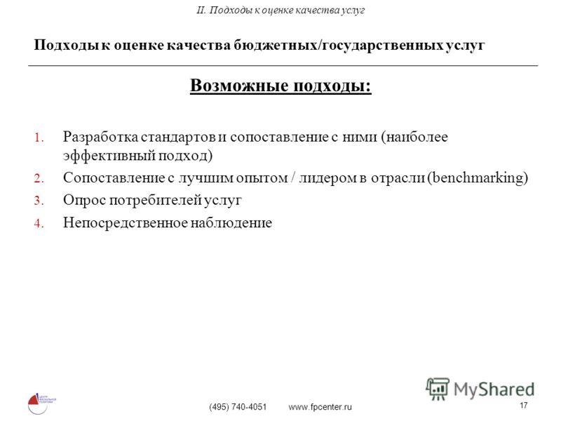(495) 740-4051 www.fpcenter.ru 17 Подходы к оценке качества бюджетных/государственных услуг Возможные подходы: 1. Разработка стандартов и сопоставление с ними (наиболее эффективный подход) 2. Сопоставление с лучшим опытом / лидером в отрасли (benchma