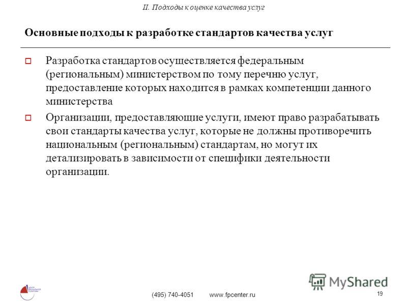 (495) 740-4051 www.fpcenter.ru 19 Основные подходы к разработке стандартов качества услуг Разработка стандартов осуществляется федеральным (региональным) министерством по тому перечню услуг, предоставление которых находится в рамках компетенции данно