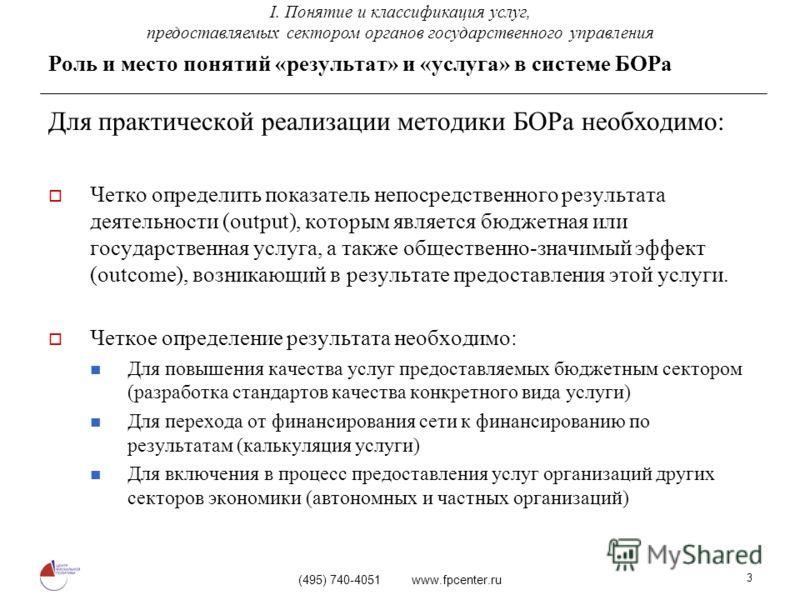 (495) 740-4051 www.fpcenter.ru 3 Роль и место понятий «результат» и «услуга» в системе БОРа Для практической реализации методики БОРа необходимо: Четко определить показатель непосредственного результата деятельности (output), которым является бюджетн