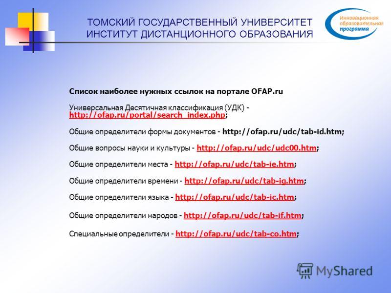 ТОМСКИЙ ГОСУДАРСТВЕННЫЙ УНИВЕРСИТЕТ ИНСТИТУТ ДИСТАНЦИОННОГО ОБРАЗОВАНИЯ Список наиболее нужных ссылок на портале OFAP.ru Универсальная Десятичная классификация (УДК) - http://ofap.ru/portal/search_index.php; http://ofap.ru/portal/search_index.php Общ
