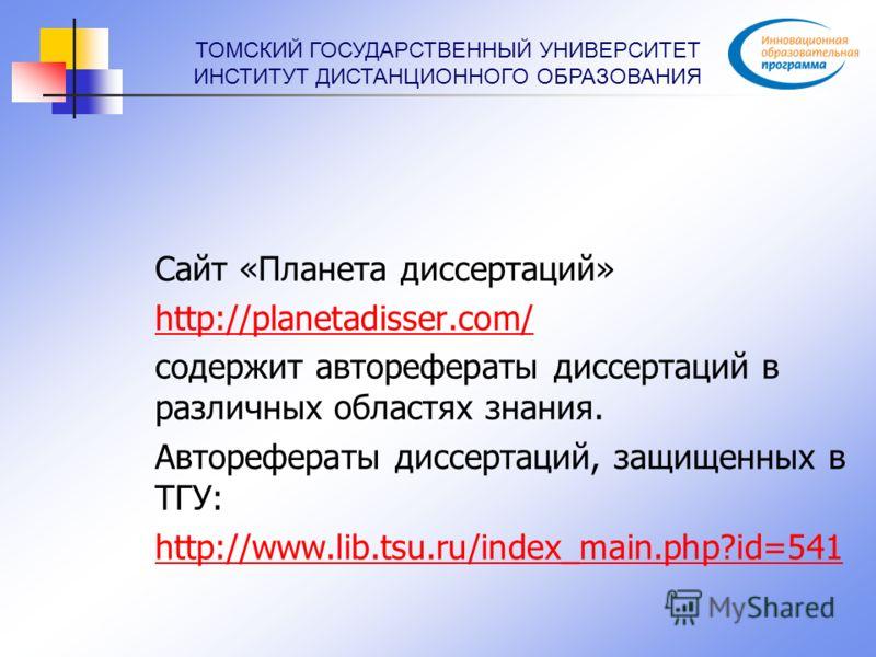 ТОМСКИЙ ГОСУДАРСТВЕННЫЙ УНИВЕРСИТЕТ ИНСТИТУТ ДИСТАНЦИОННОГО ОБРАЗОВАНИЯ Сайт «Планета диссертаций» http://planetadisser.com/ содержит авторефераты диссертаций в различных областях знания. Авторефераты диссертаций, защищенных в ТГУ: http://www.lib.tsu