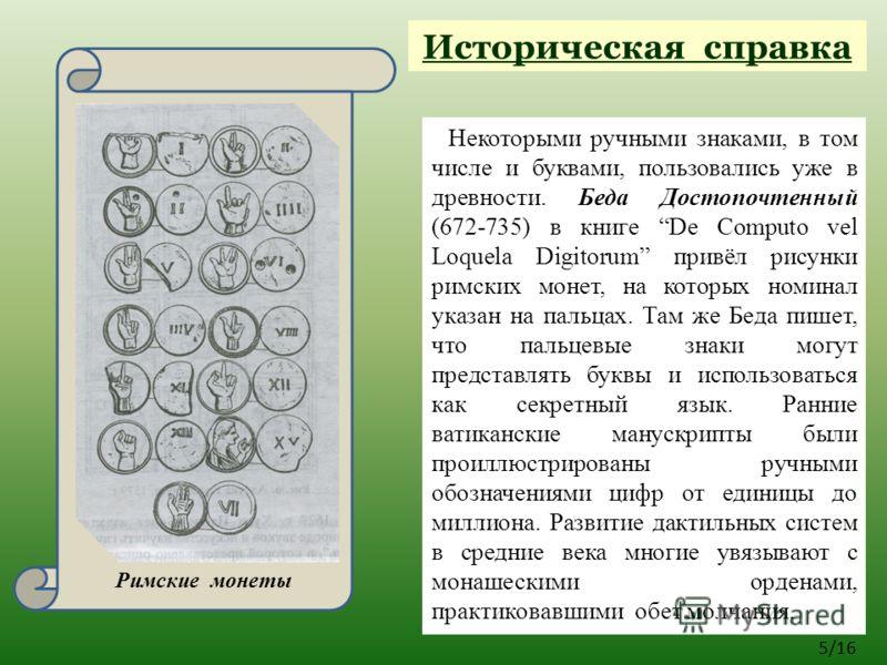 Некоторыми ручными знаками, в том числе и буквами, пользовались уже в древности. Беда Достопочтенный (672-735) в книге De Computo vel Loquela Digitorum привёл рисунки римских монет, на которых номинал указан на пальцах. Там же Беда пишет, что пальцев