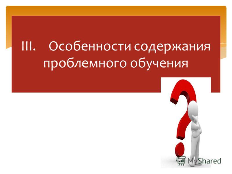 III. Особенности содержания проблемного обучения
