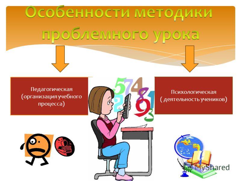 Педагогическая (организация учебного процесса) Психологическая ( деятельность учеников)