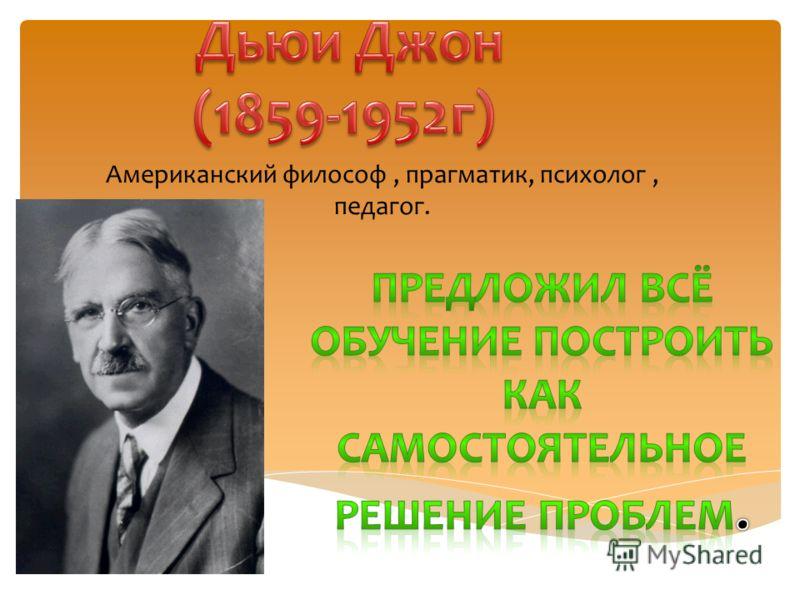 Американский философ, прагматик, психолог, педагог.