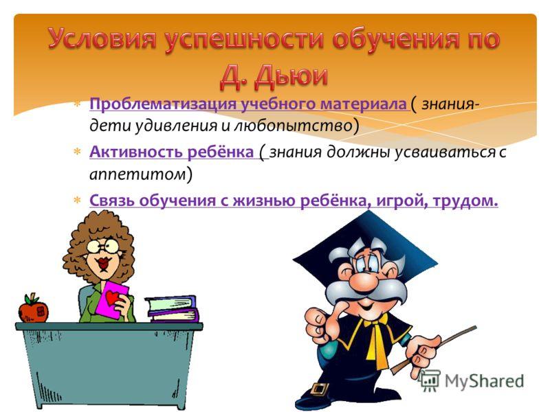 Проблематизация учебного материала ( знания- дети удивления и любопытство) Активность ребёнка ( знания должны усваиваться с аппетитом) Связь обучения с жизнью ребёнка, игрой, трудом.