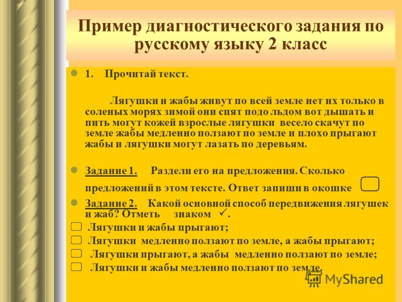 Пример диагностического задания по русскому языку 2 класс 1. Прочитай текст. Лягушки и жабы живут по всей земле нет их только в соленых морях зимой они спят подо льдом вот дышать и пить могут кожей взрослые лягушки весело скачут по земле жабы медленн