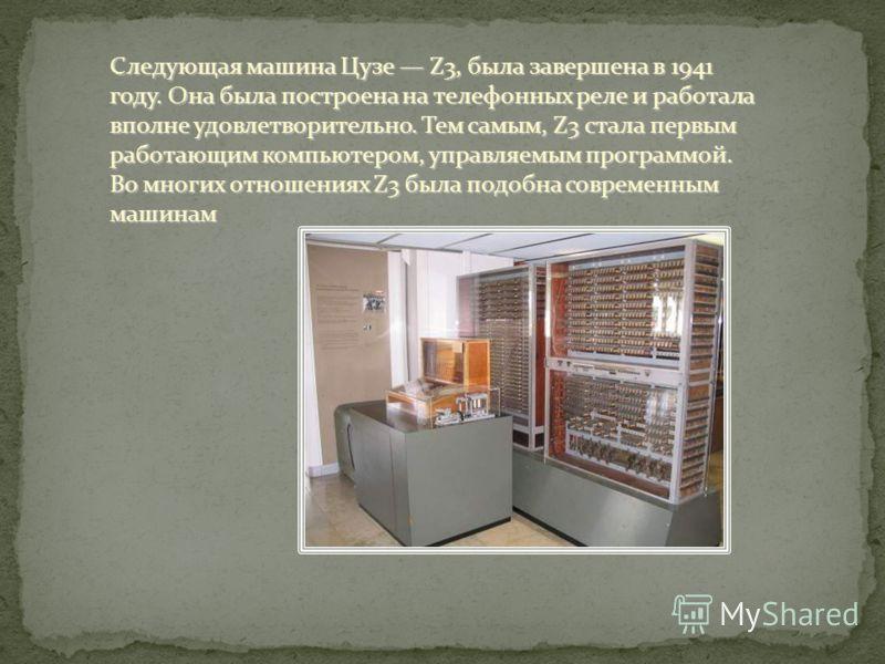 Следующая машина Цузе Z3, была завершена в 1941 году. Она была построена на телефонных реле и работала вполне удовлетворительно. Тем самым, Z3 стала первым работающим компьютером, управляемым программой. Во многих отношениях Z3 была подобна современн