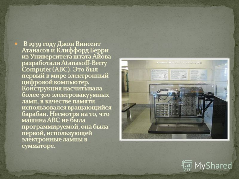 В 1939 году Джон Винсент Атанасов и Клиффорд Берри из Университета штата Айова разработали Atanasoff-Berry Computer (ABC). Это был первый в мире электронный цифровой компьютер. Конструкция насчитывала более 300 электровакуумных ламп, в качестве памят