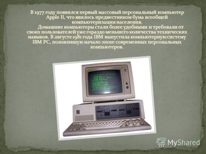 В 1977 году появился первый массовый персональный компьютер Apple II, что явилось предвестником бума всеобщей компьютеризации населения. Домашние компьютеры стали более удобными и требовали от своих пользователей уже гораздо меньшего количества техни