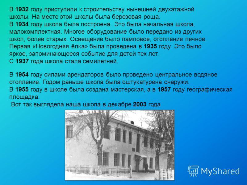 В 1932 году приступили к строительству нынешней двухэтажной школы. На месте этой школы была березовая роща. В 1934 году школа была построена. Это была начальная школа, малокомплектная. Многое оборудование было передано из других школ, более старых. О