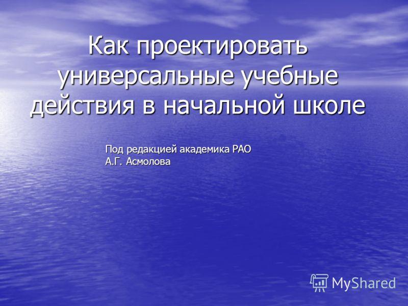 Как проектировать универсальные учебные действия в начальной школе Под редакцией академика РАО А.Г. Асмолова