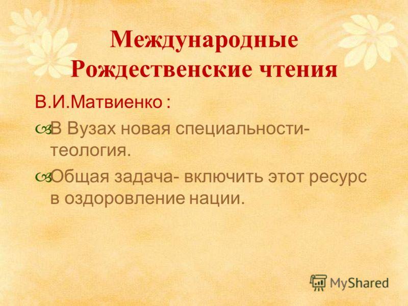 Международные Рождественские чтения В.И.Матвиенко : В Вузах новая специальности- теология. Общая задача- включить этот ресурс в оздоровление нации.