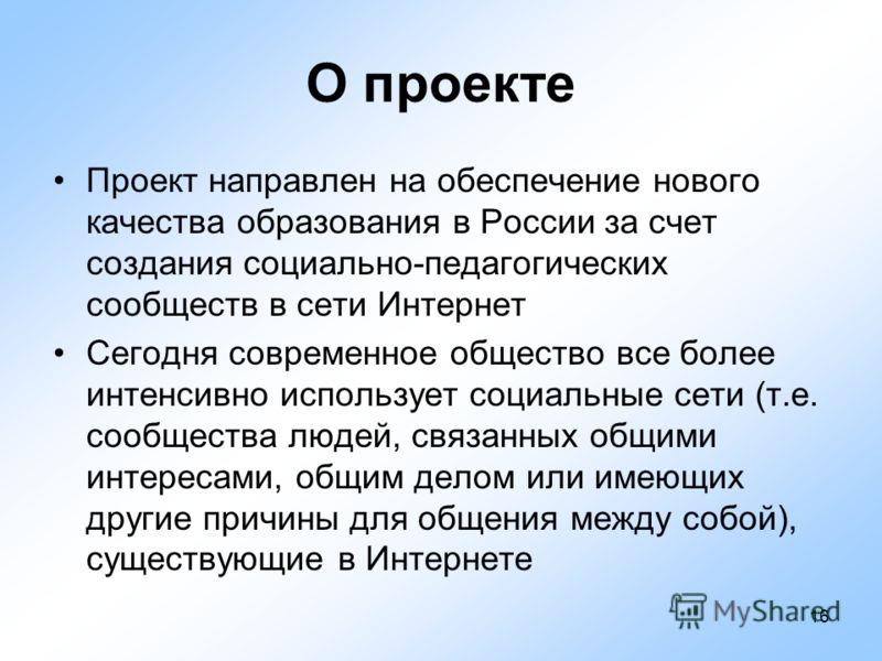 16 О проекте Проект направлен на обеспечение нового качества образования в России за счет создания социально-педагогических сообществ в сети Интернет Сегодня современное общество все более интенсивно использует социальные сети (т.е. сообщества людей,