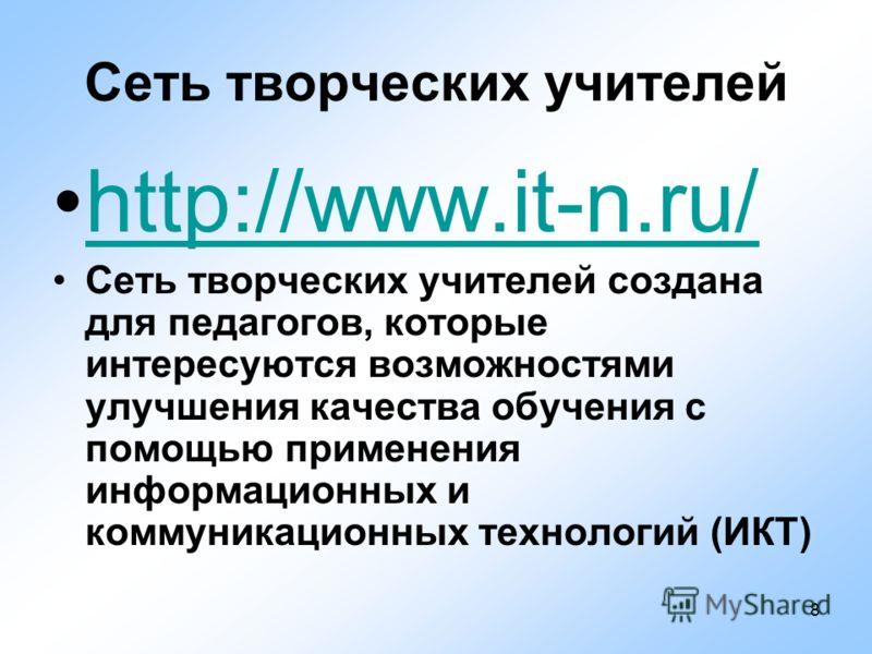 8 Сеть творческих учителей http://www.it-n.ru/ Сеть творческих учителей создана для педагогов, которые интересуются возможностями улучшения качества обучения с помощью применения информационных и коммуникационных технологий (ИКТ)