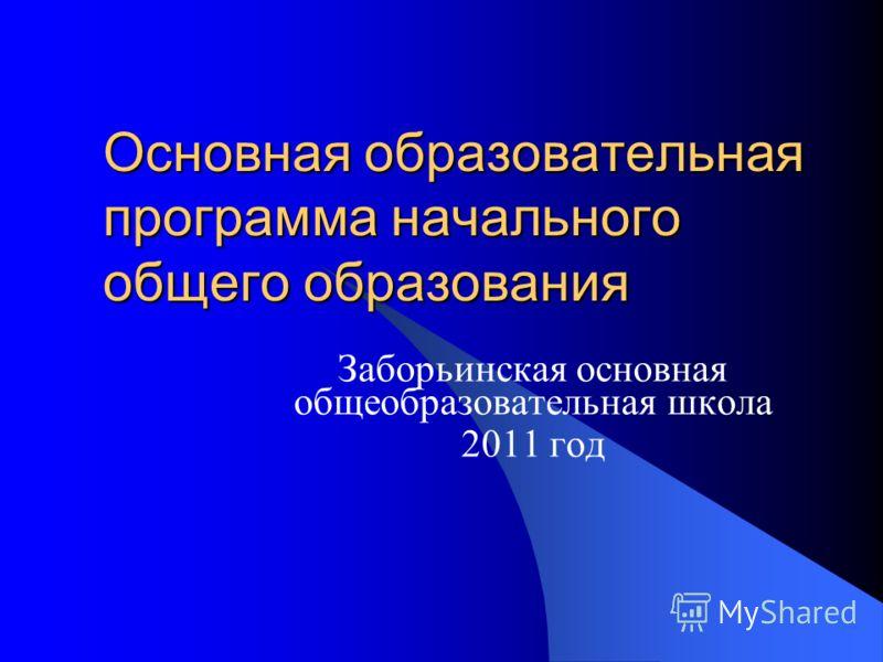Основная образовательная программа начального общего образования Заборьинская основная общеобразовательная школа 2011 год