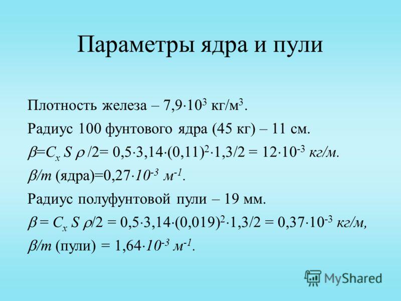 Параметры ядра и пули Плотность железа – 7,9 10 3 кг/м 3. Радиус 100 фунтового ядра (45 кг) – 11 см. =C x S /2= 0,5 3,14 (0,11) 2 1,3/2 = 12 10 -3 кг/м. /m (ядра)=0,27 10 -3 м -1. Радиус полуфунтовой пули – 19 мм. = C x S /2 = 0,5 3,14 (0,019) 2 1,3/